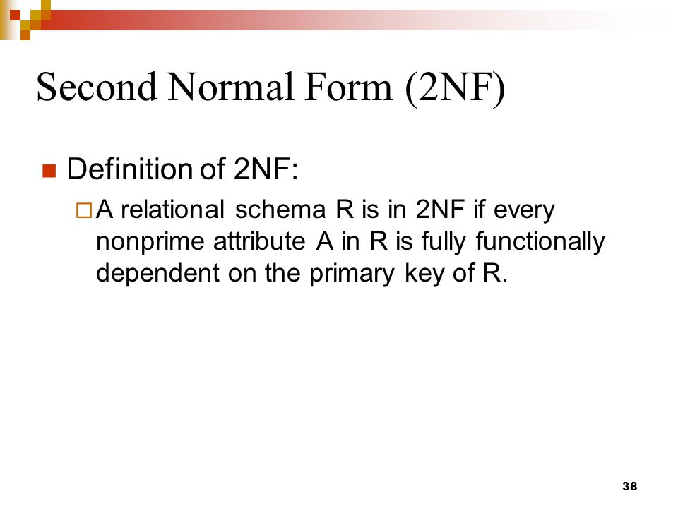 Second Normal Form (2NF) Definition of 2NF:  A relational schema R is in 2NF if every nonprime attribute A in R is fully functionally dependent on the primary key of R.