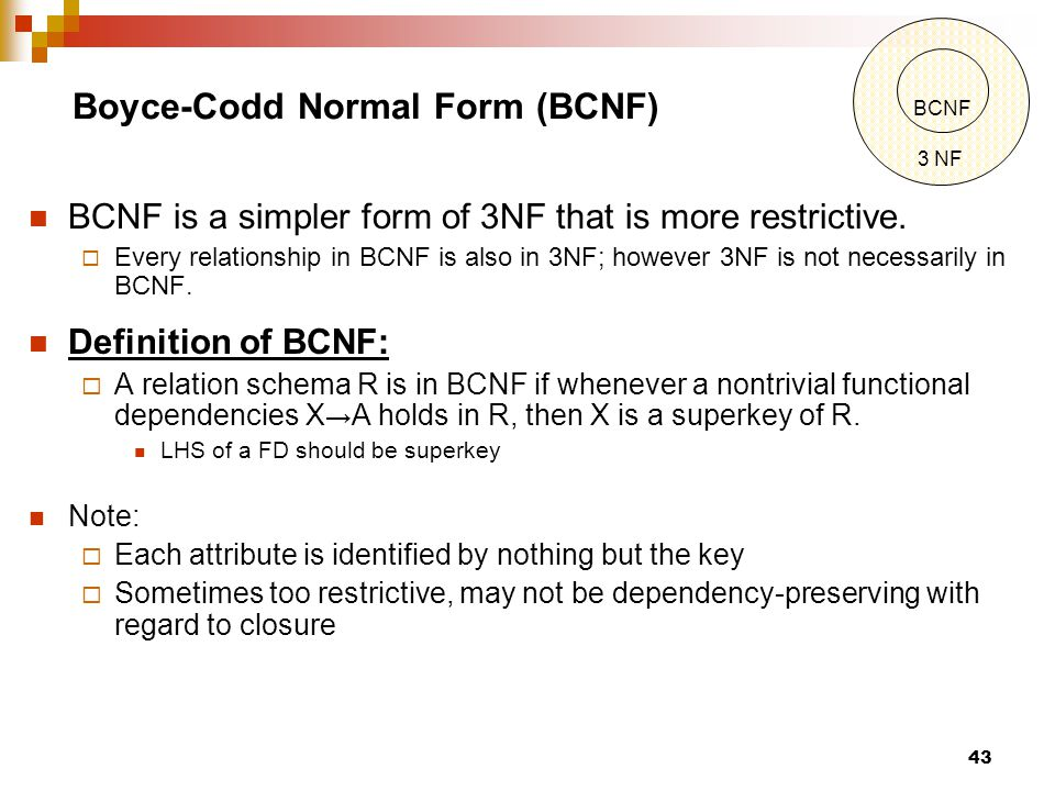 Boyce-Codd Normal Form (BCNF) BCNF is a simpler form of 3NF that is more restrictive.