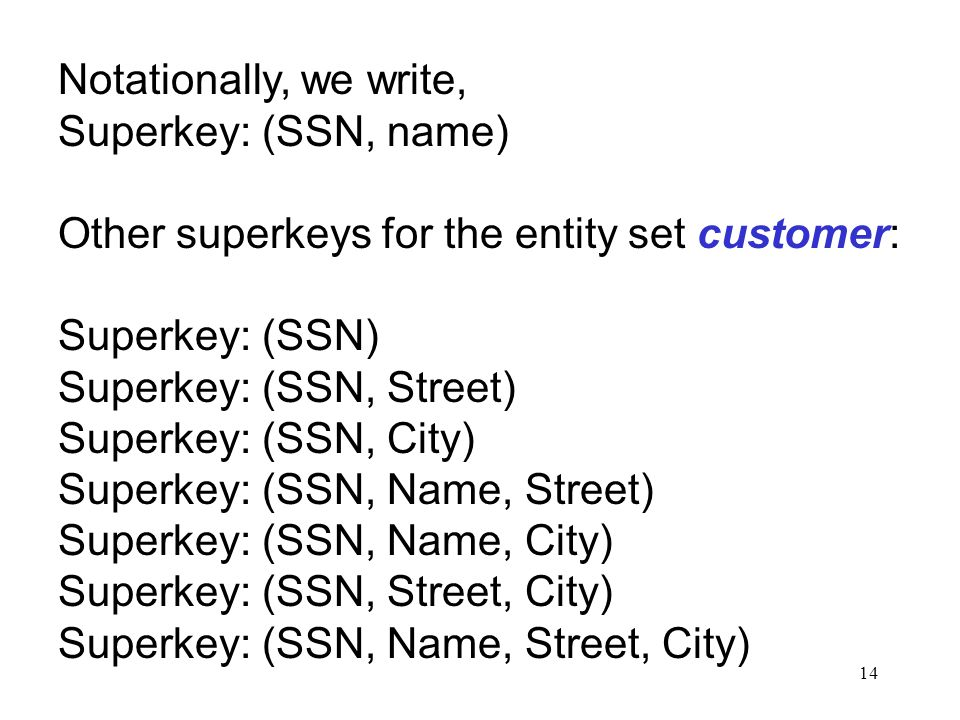 14 Notationally, we write, Superkey: (SSN, name) Other superkeys for the entity set customer: Superkey: (SSN) Superkey: (SSN, Street) Superkey: (SSN, City) Superkey: (SSN, Name, Street) Superkey: (SSN, Name, City) Superkey: (SSN, Street, City) Superkey: (SSN, Name, Street, City)