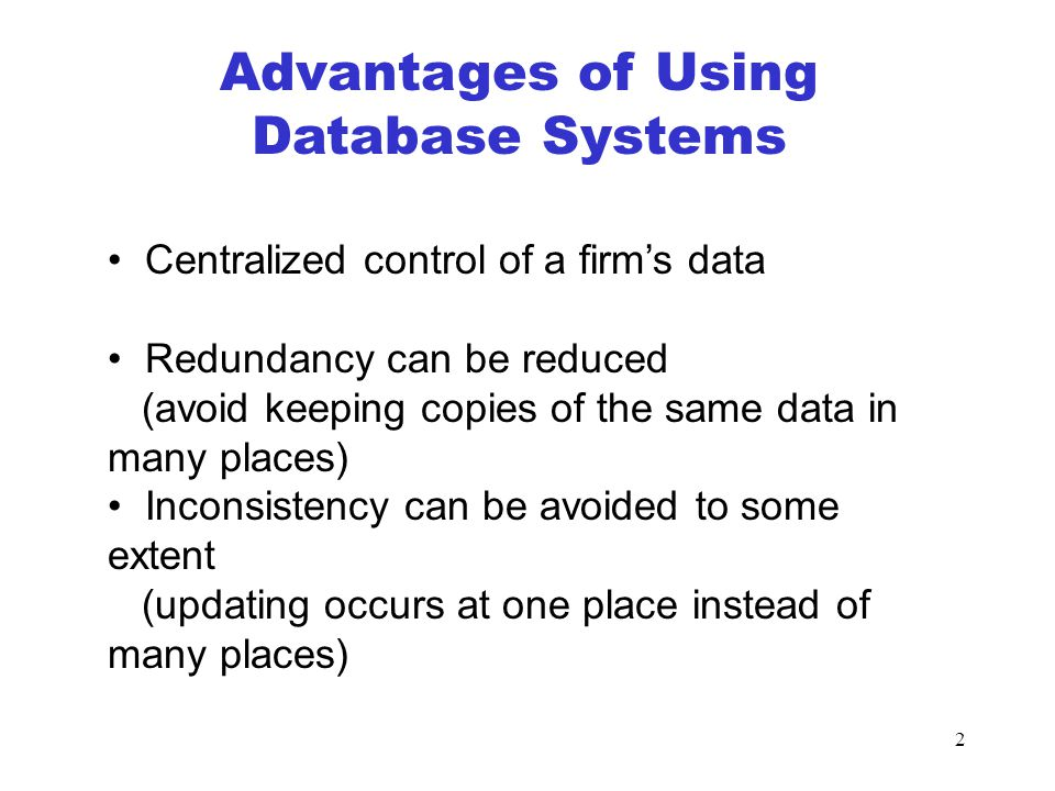 2 Advantages of Using Database Systems Centralized control of a firm's data Redundancy can be reduced (avoid keeping copies of the same data in many places) Inconsistency can be avoided to some extent (updating occurs at one place instead of many places)