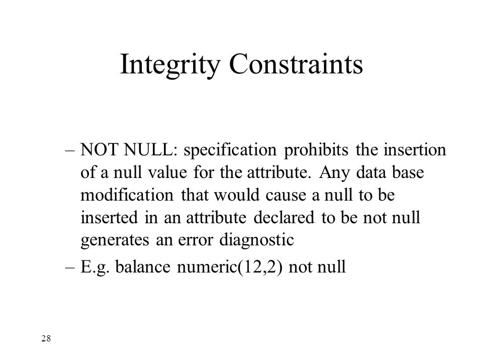 28 Integrity Constraints –NOT NULL: specification prohibits the insertion of a null value for the attribute.