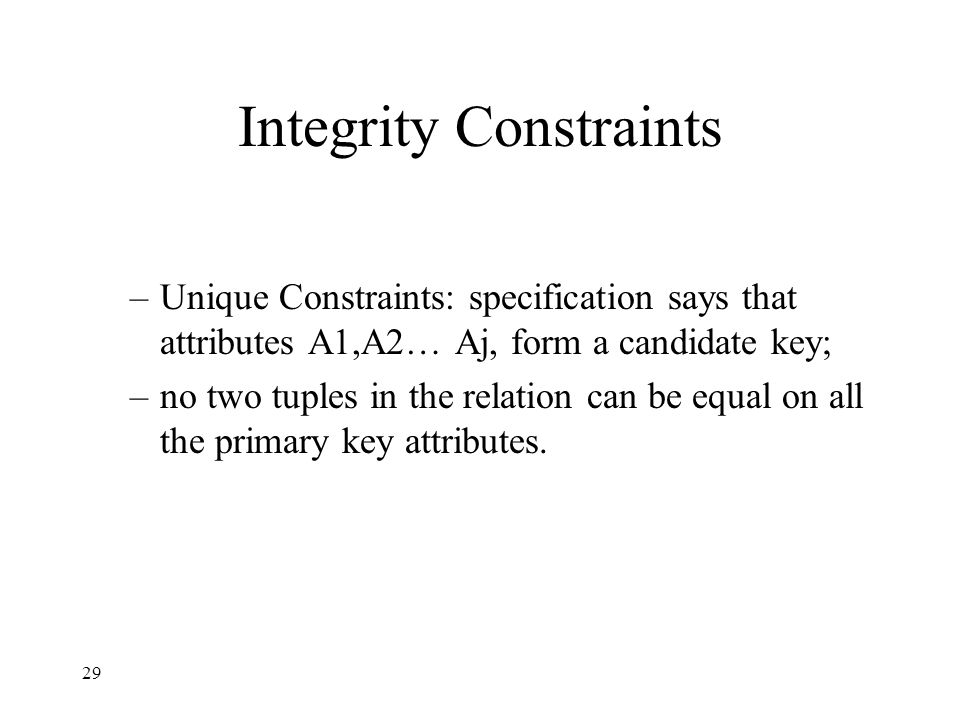 29 Integrity Constraints –Unique Constraints: specification says that attributes A1,A2… Aj, form a candidate key; –no two tuples in the relation can be equal on all the primary key attributes.