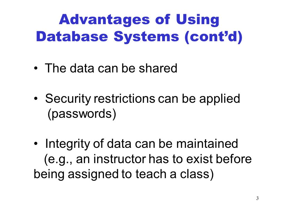 3 The data can be shared Security restrictions can be applied (passwords) Integrity of data can be maintained (e.g., an instructor has to exist before being assigned to teach a class) Advantages of Using Database Systems (cont'd)