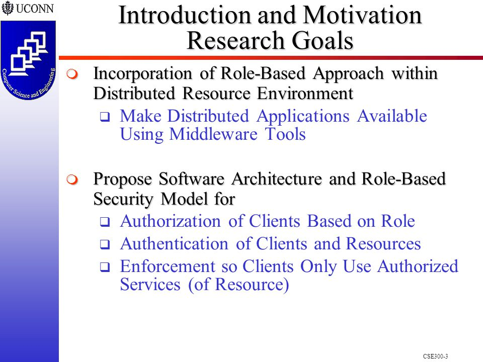 CSE300-3 Introduction and Motivation Research Goals  Incorporation of Role-Based Approach within Distributed Resource Environment  Make Distributed Applications Available Using Middleware Tools  Propose Software Architecture and Role-Based Security Model for  Authorization of Clients Based on Role  Authentication of Clients and Resources  Enforcement so Clients Only Use Authorized Services (of Resource)