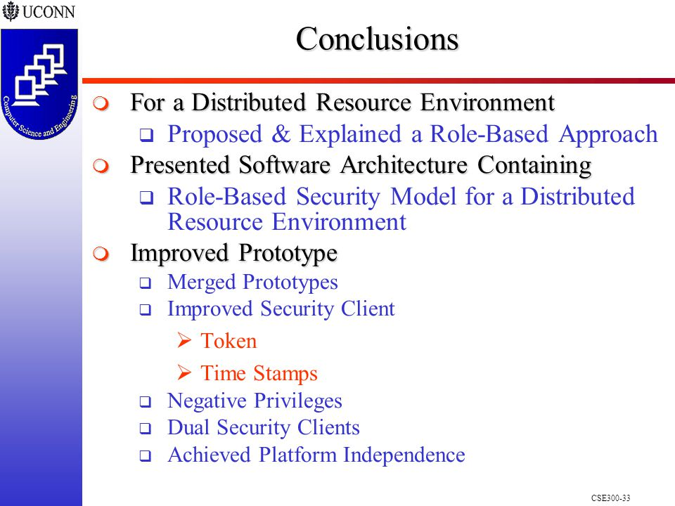 CSE300-33Conclusions  For a Distributed Resource Environment  Proposed & Explained a Role-Based Approach  Presented Software Architecture Containing  Role-Based Security Model for a Distributed Resource Environment  Improved Prototype  Merged Prototypes  Improved Security Client  Token  Time Stamps  Negative Privileges  Dual Security Clients  Achieved Platform Independence