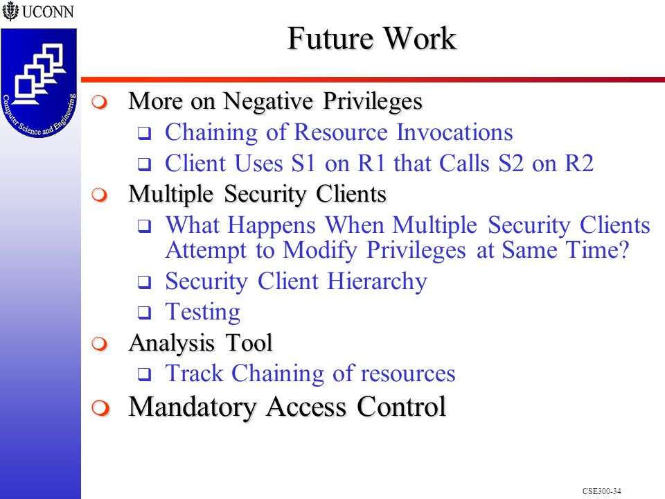 CSE300-34 Future Work  More on Negative Privileges  Chaining of Resource Invocations  Client Uses S1 on R1 that Calls S2 on R2  Multiple Security Clients  What Happens When Multiple Security Clients Attempt to Modify Privileges at Same Time.