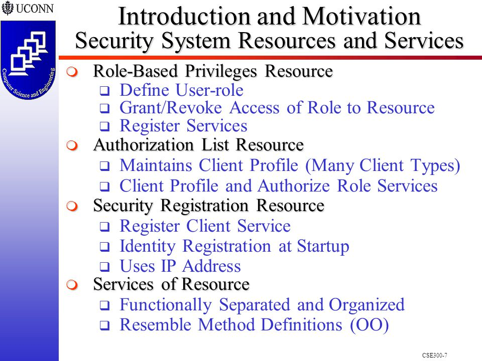 CSE300-7 Introduction and Motivation Security System Resources and Services  Role-Based Privileges Resource  Define User-role  Grant/Revoke Access of Role to Resource  Register Services  Authorization List Resource  Maintains Client Profile (Many Client Types)  Client Profile and Authorize Role Services  Security Registration Resource  Register Client Service  Identity Registration at Startup  Uses IP Address  Services of Resource  Functionally Separated and Organized  Resemble Method Definitions (OO)