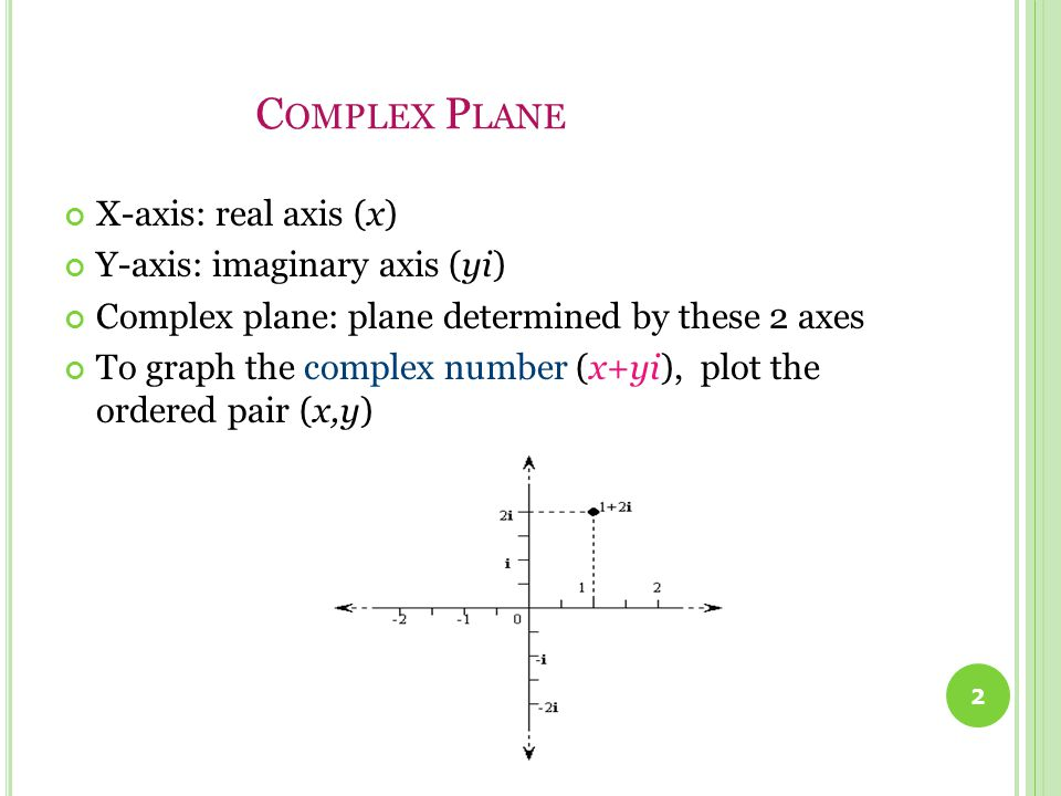 C OMPLEX P LANE X-axis: real axis (x) Y-axis: imaginary axis (yi) Complex plane: plane determined by these 2 axes To graph the complex number (x+yi), plot the ordered pair (x,y) 2