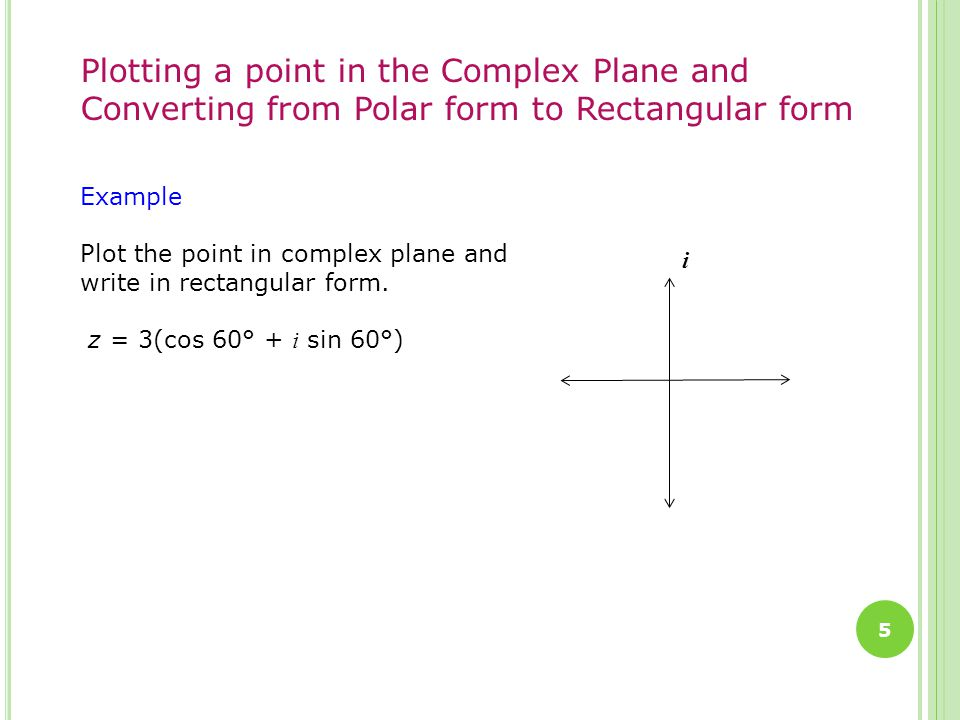 5 Plotting a point in the Complex Plane and Converting from Polar form to Rectangular form Example Plot the point in complex plane and write in rectangular form.