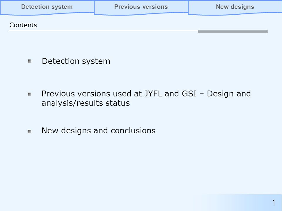 Detection system Previous versions used at JYFL and GSI – Design and analysis/results status Contents Previous versionsNew designsDetection system New designs and conclusions 1