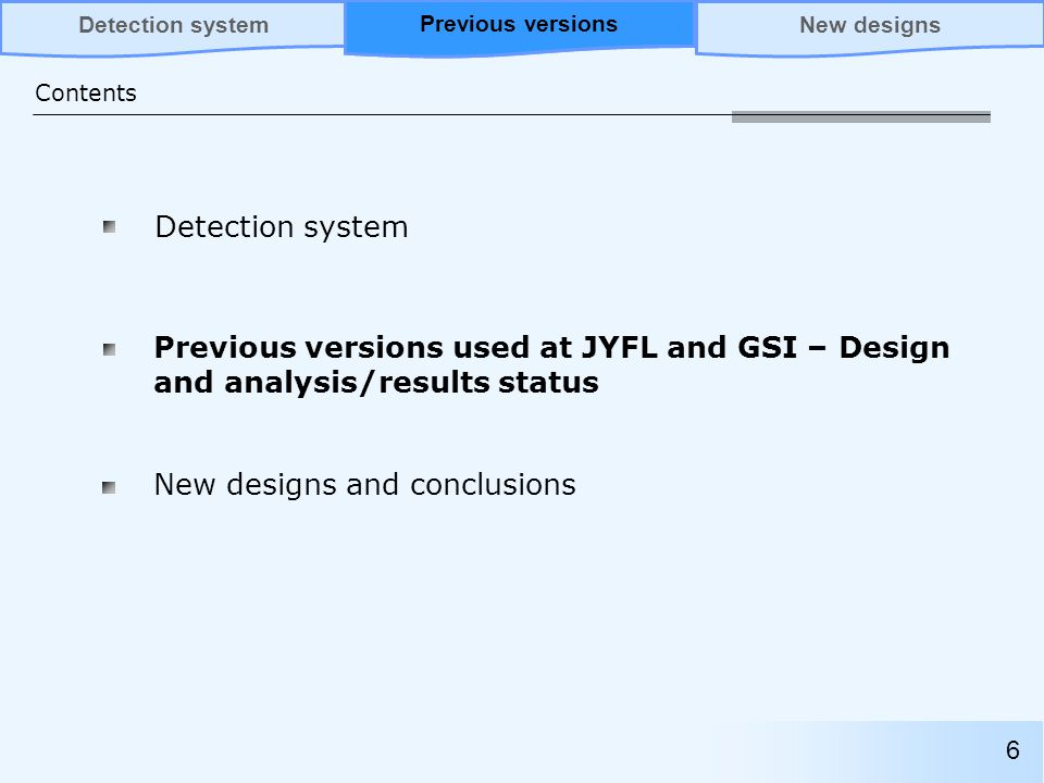 Previous versions used at JYFL and GSI – Design and analysis/results status Contents Previous versionsNew designsDetection system New designs and conclusions 6 Previous versions