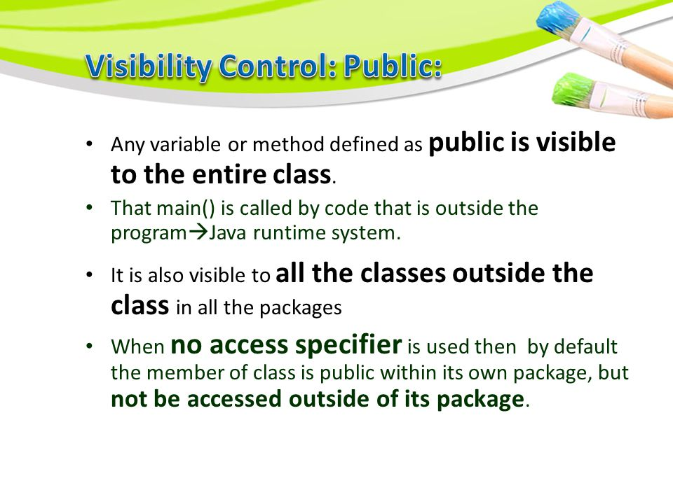 Any variable or method defined as public is visible to the entire class.