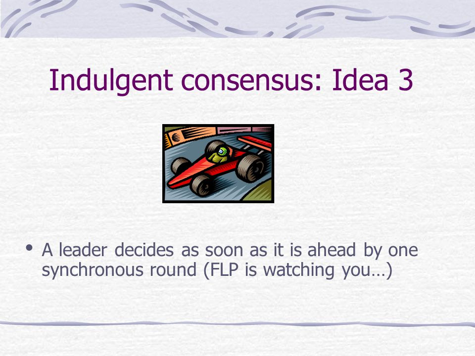 Indulgent consensus: Idea 3 A leader decides as soon as it is ahead by one synchronous round (FLP is watching you…)