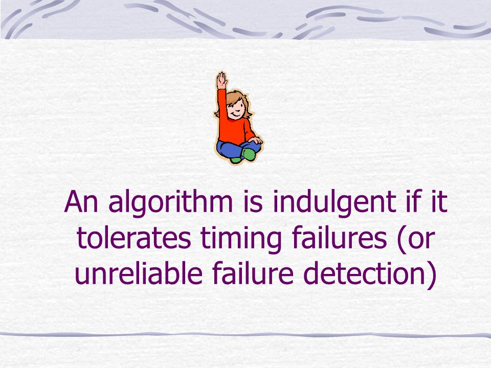 An algorithm is indulgent if it tolerates timing failures (or unreliable failure detection)