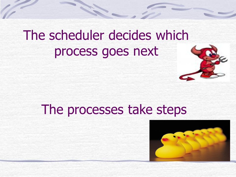 The scheduler decides which process goes next The processes take steps