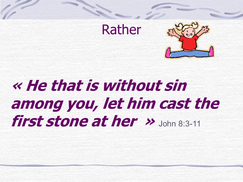 « He that is without sin among you, let him cast the first stone at her » John 8:3-11 Rather