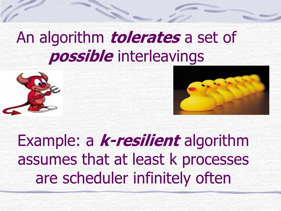 An algorithm tolerates a set of possible interleavings Example: a k-resilient algorithm assumes that at least k processes are scheduler infinitely often