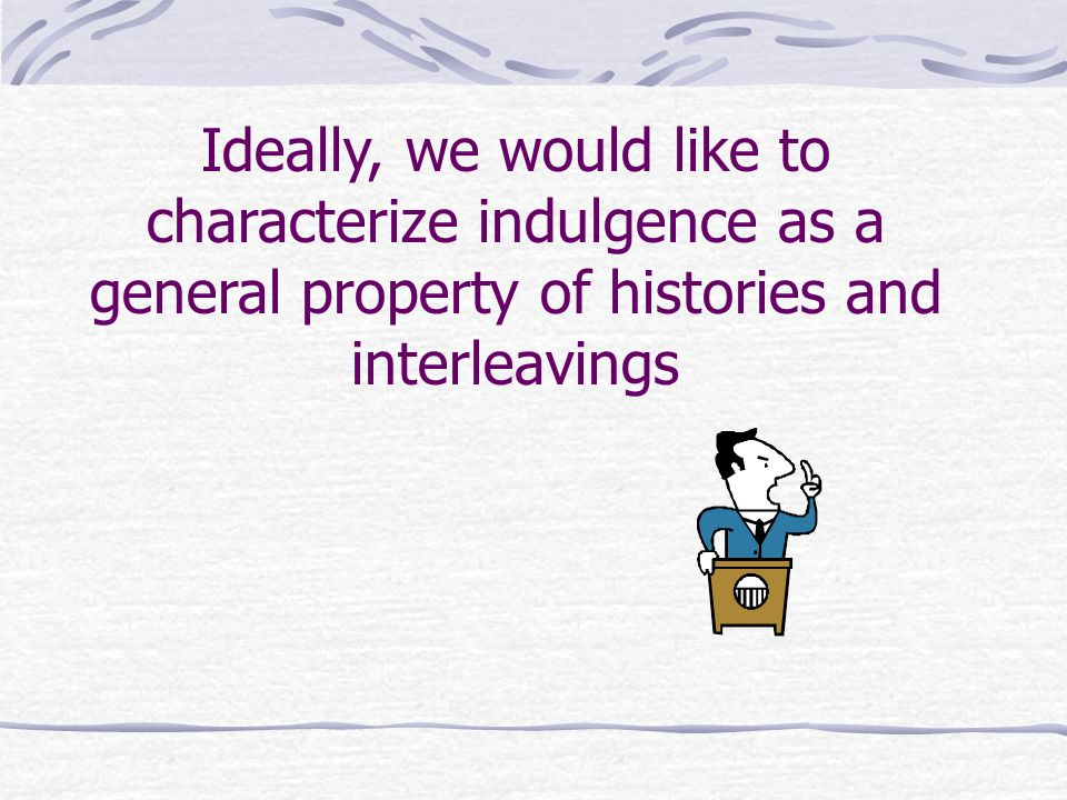 Ideally, we would like to characterize indulgence as a general property of histories and interleavings