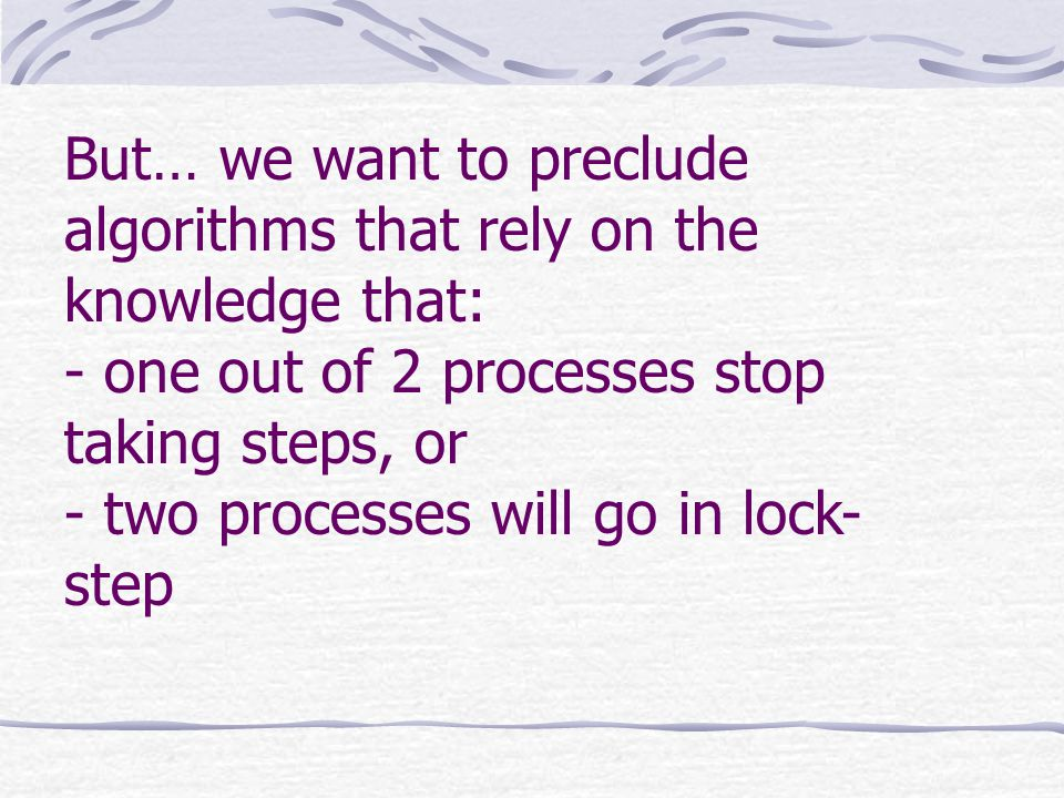 But… we want to preclude algorithms that rely on the knowledge that: - one out of 2 processes stop taking steps, or - two processes will go in lock- step