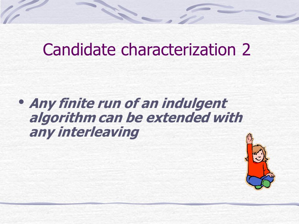 Any finite run of an indulgent algorithm can be extended with any interleaving Candidate characterization 2