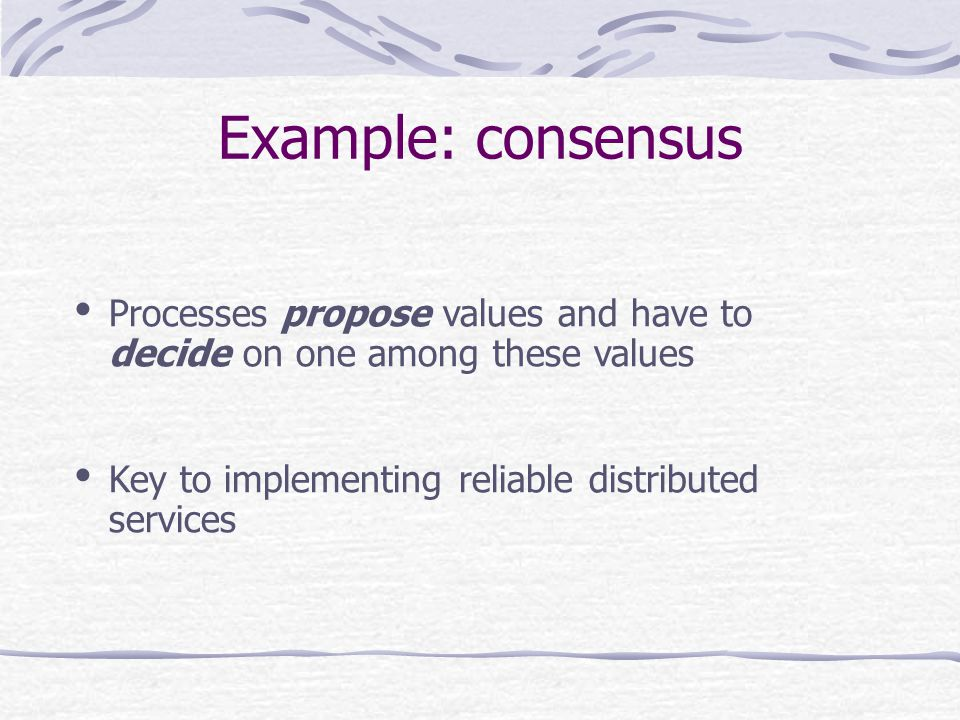Example: consensus Processes propose values and have to decide on one among these values Key to implementing reliable distributed services