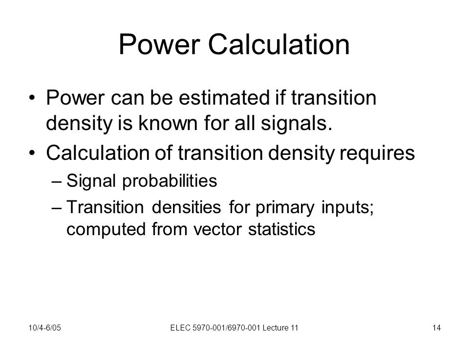 10/4-6/05ELEC 5970-001/6970-001 Lecture 1114 Power Calculation Power can be estimated if transition density is known for all signals.