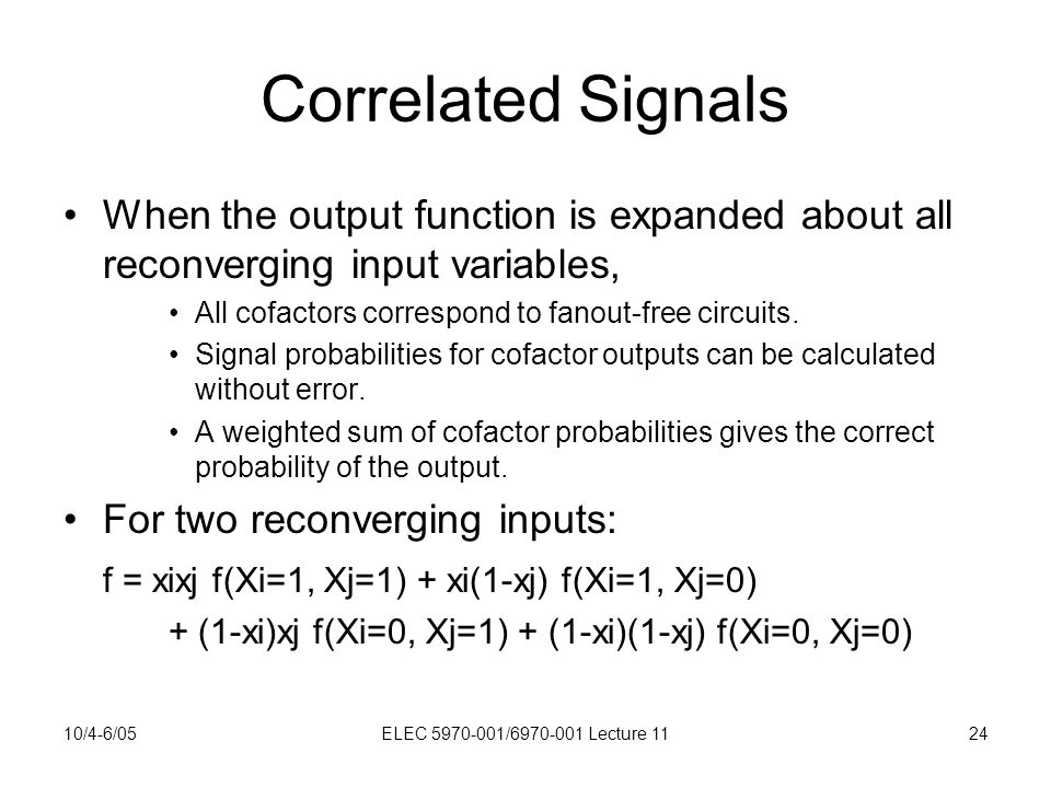 10/4-6/05ELEC 5970-001/6970-001 Lecture 1124 Correlated Signals When the output function is expanded about all reconverging input variables, All cofactors correspond to fanout-free circuits.