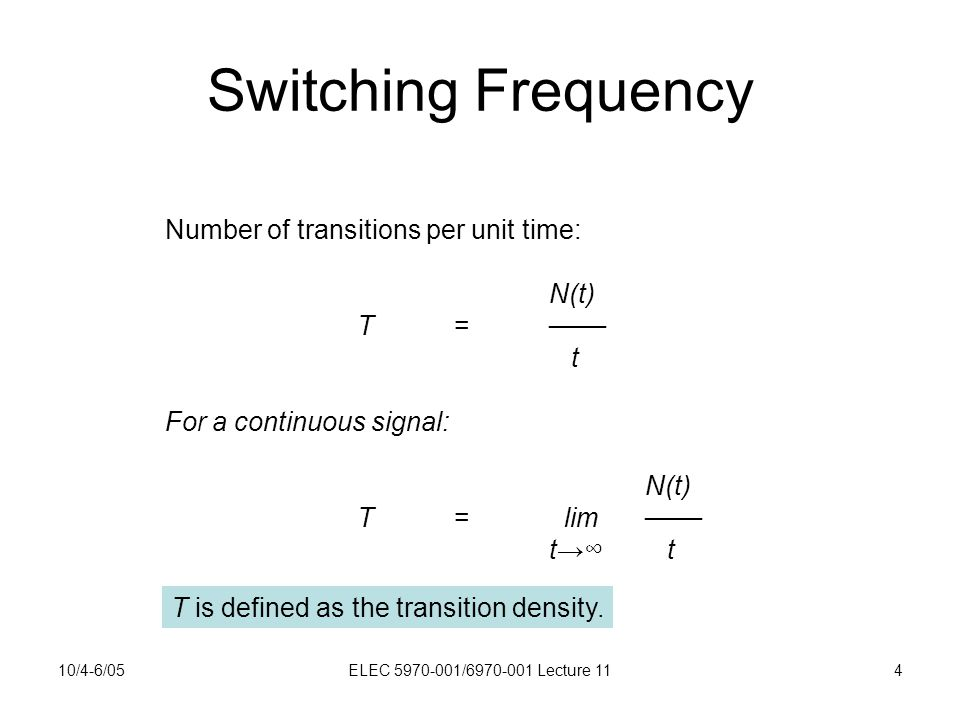 10/4-6/05ELEC 5970-001/6970-001 Lecture 114 Switching Frequency Number of transitions per unit time: N(t) T=─── t For a continuous signal: N(t) T= lim─── t→∞ t T is defined as the transition density.
