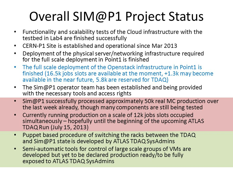 Overall SIM@P1 Project Status Functionality and scalability tests of the Cloud infrastructure with the testbed in Lab4 are finished successfully CERN-P1 Site is established and operational since Mar 2013 Deployment of the physical server/networking infrastructure required for the full scale deployment in Point1 is finished The full scale deployment of the Openstack infrastructure in Point1 is finished (16.5k jobs slots are available at the moment, +1.3k may become available in the near future, 5.8k are reserved for TDAQ) The Sim@P1 operator team has been established and being provided with the necessary tools and access rights Sim@P1 successfully processed approximately 50k real MC production over the last week already, though many components are still being tested Currently running production on a scale of 12k jobs slots occupied simultaneously – hopefully until the beginning of the upcoming ATLAS TDAQ Run (July 15, 2013) Puppet based procedure of switching the racks between the TDAQ and Sim@P1 state is developed by ATLAS TDAQ SysAdmins Semi-automatic tools for control of large scale groups of VMs are developed but yet to be declared production ready/to be fully exposed to ATLAS TDAQ SysAdmins