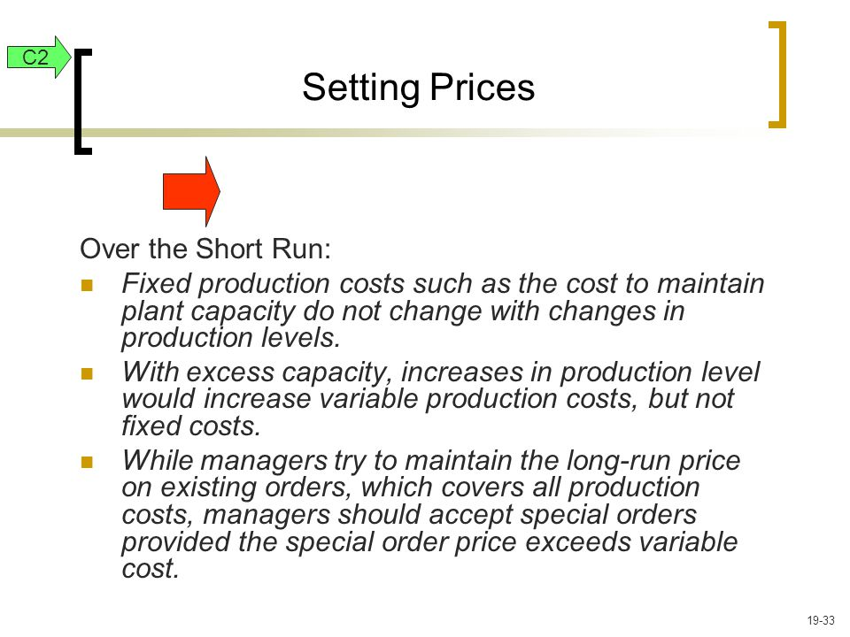 Setting Prices Over the Short Run: Fixed production costs such as the cost to maintain plant capacity do not change with changes in production levels.