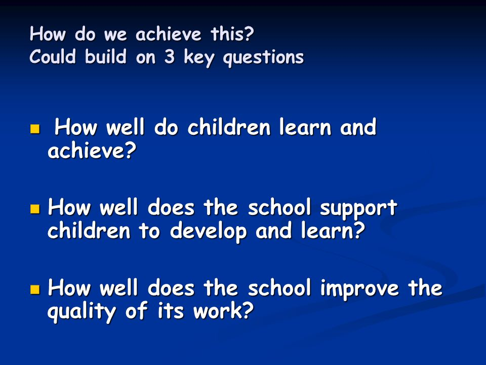 How do we achieve this. Could build on 3 key questions How well do children learn and achieve.