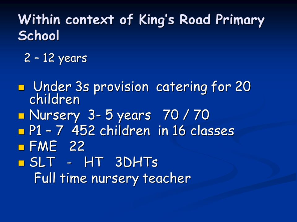 Within context of King's Road Primary School 2 – 12 years 2 – 12 years Under 3s provision catering for 20 children Under 3s provision catering for 20 children Nursery 3- 5 years 70 / 70 Nursery 3- 5 years 70 / 70 P1 – 7 452 children in 16 classes P1 – 7 452 children in 16 classes FME 22 FME 22 SLT - HT 3DHTs SLT - HT 3DHTs Full time nursery teacher Full time nursery teacher
