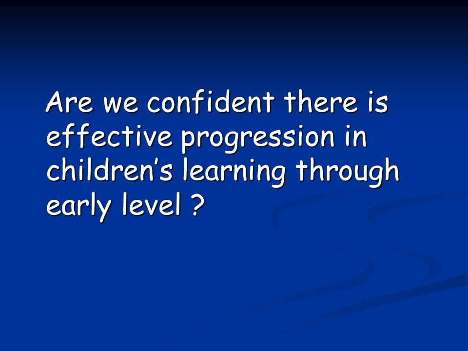 Are we confident there is effective progression in children's learning through early level .