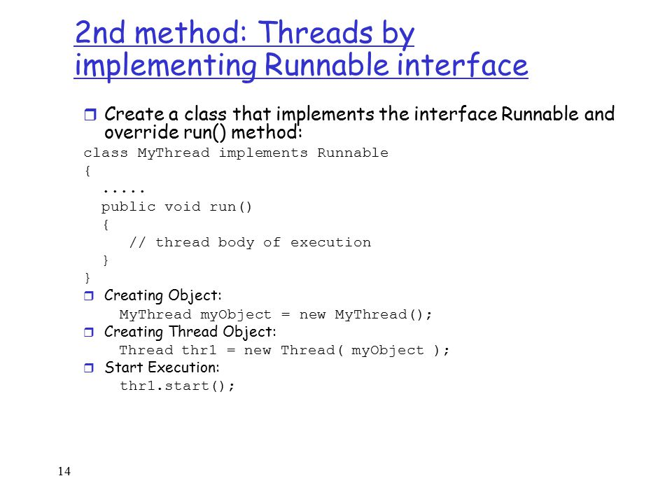14 2nd method: Threads by implementing Runnable interface r Create a class that implements the interface Runnable and override run() method: class MyThread implements Runnable {.....