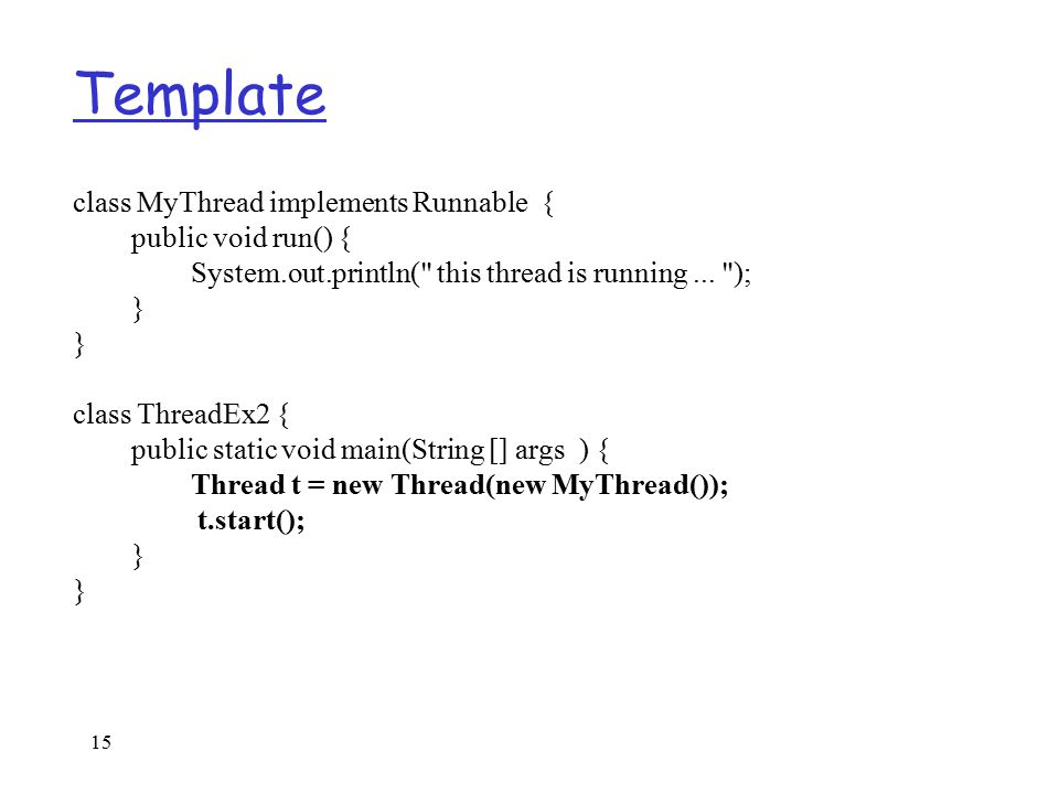 15 Template class MyThread implements Runnable { public void run() { System.out.println( this thread is running...