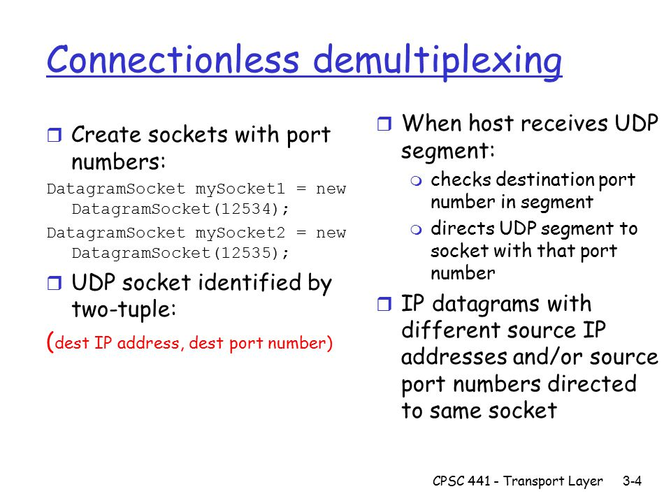 CPSC Transport Layer 3-4 Connectionless demultiplexing r Create sockets with port numbers: DatagramSocket mySocket1 = new DatagramSocket(12534); DatagramSocket mySocket2 = new DatagramSocket(12535); r UDP socket identified by two-tuple: ( dest IP address, dest port number) r When host receives UDP segment: m checks destination port number in segment m directs UDP segment to socket with that port number r IP datagrams with different source IP addresses and/or source port numbers directed to same socket