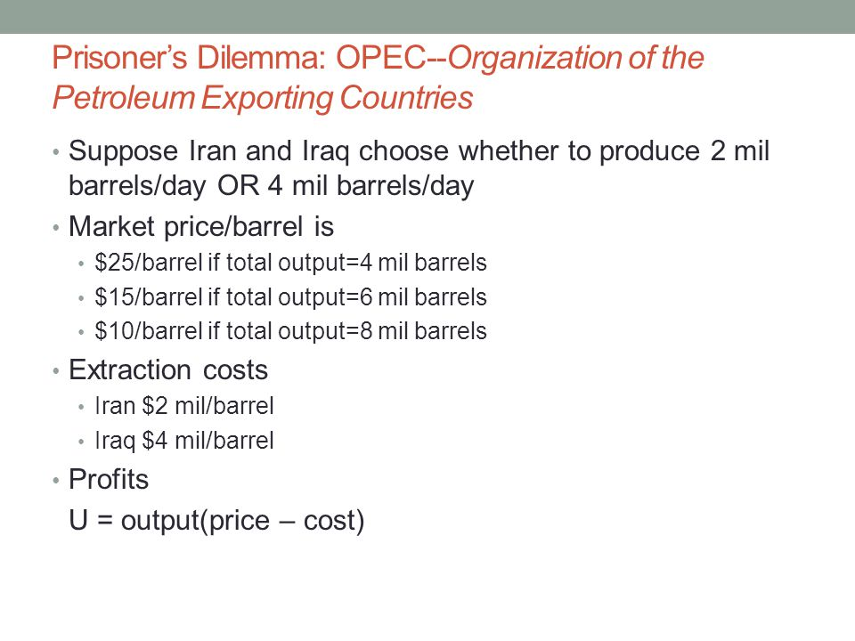 Prisoner's Dilemma: OPEC--Organization of the Petroleum Exporting Countries Suppose Iran and Iraq choose whether to produce 2 mil barrels/day OR 4 mil barrels/day Market price/barrel is $25/barrel if total output=4 mil barrels $15/barrel if total output=6 mil barrels $10/barrel if total output=8 mil barrels Extraction costs Iran $2 mil/barrel Iraq $4 mil/barrel Profits U = output(price – cost)