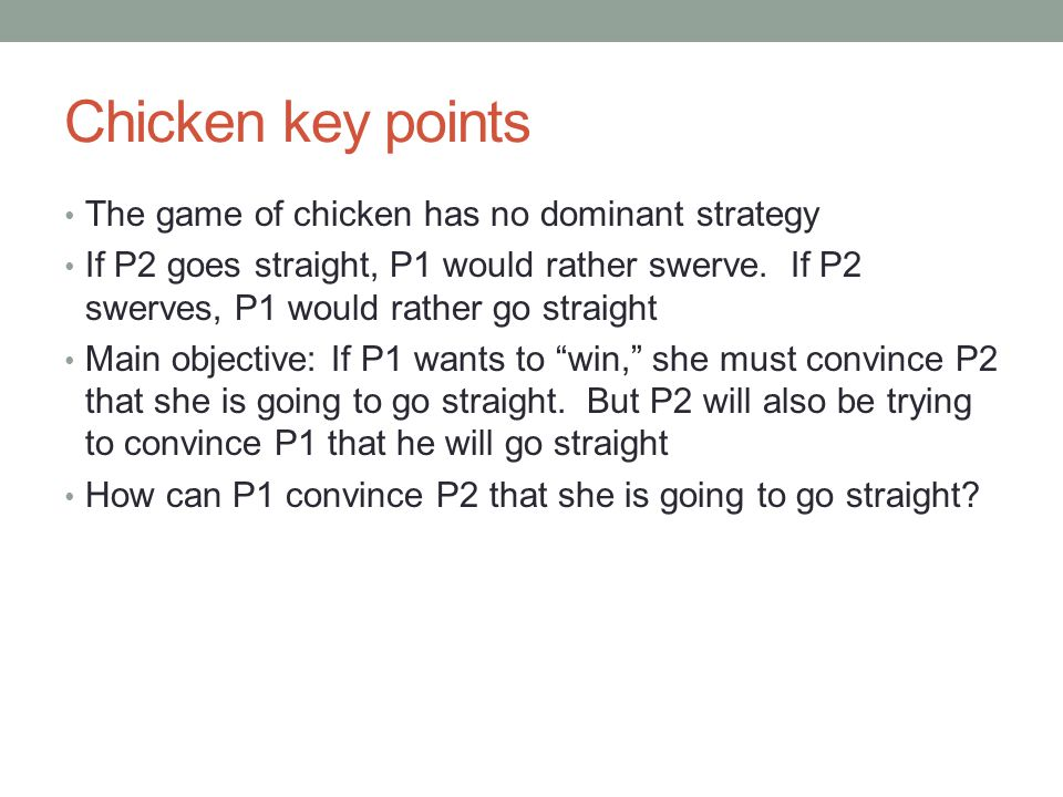 Chicken key points The game of chicken has no dominant strategy If P2 goes straight, P1 would rather swerve.