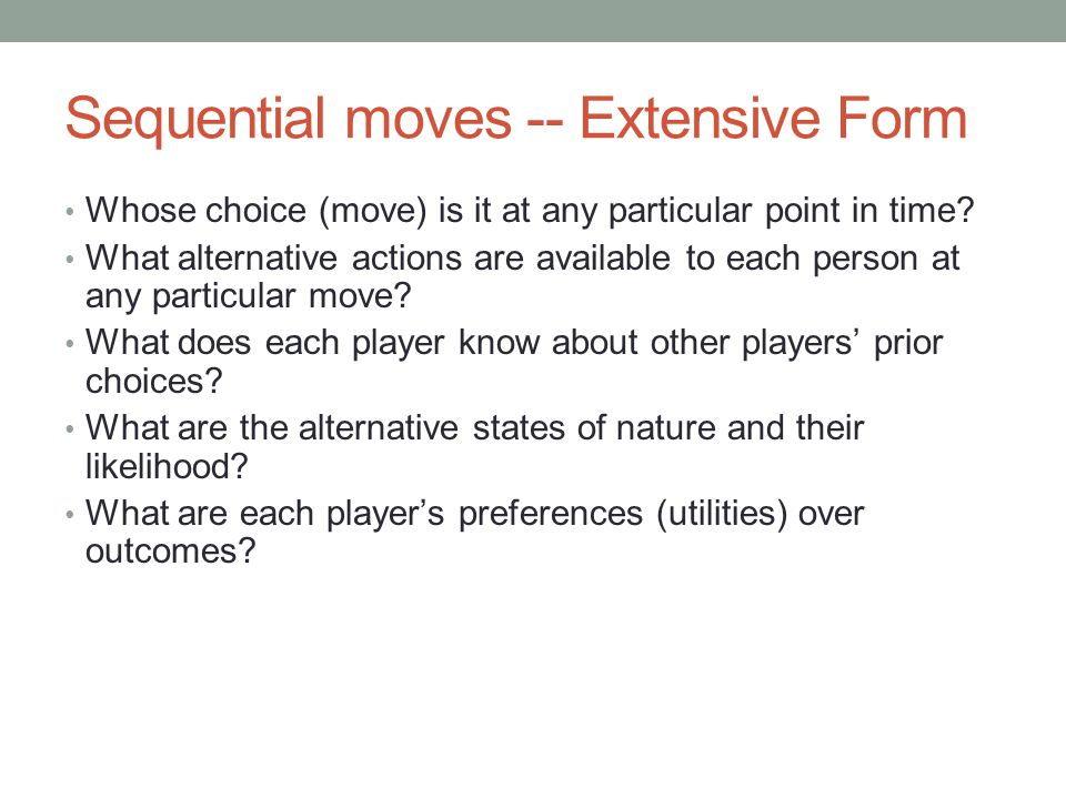 Sequential moves -- Extensive Form Whose choice (move) is it at any particular point in time.