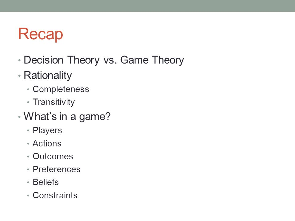 Recap Decision Theory vs. Game Theory Rationality Completeness Transitivity What's in a game.