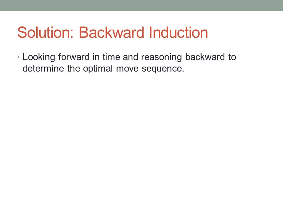 Solution: Backward Induction Looking forward in time and reasoning backward to determine the optimal move sequence.