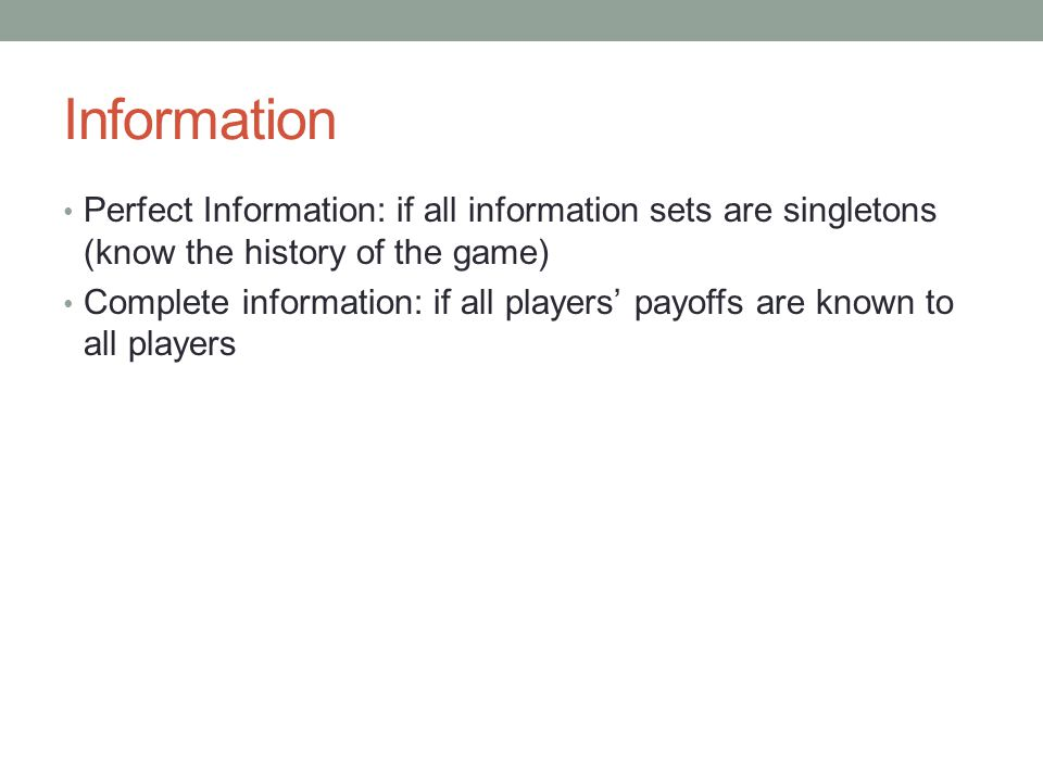 Information Perfect Information: if all information sets are singletons (know the history of the game) Complete information: if all players' payoffs are known to all players