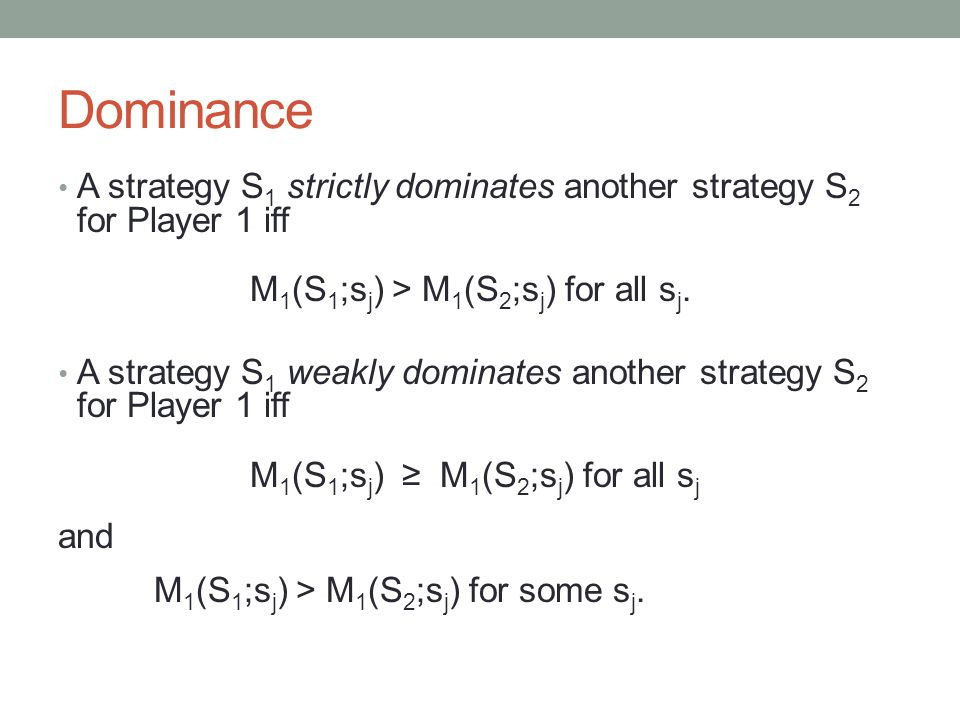Dominance A strategy S 1 strictly dominates another strategy S 2 for Player 1 iff M 1 (S 1 ;s j ) > M 1 (S 2 ;s j ) for all s j.