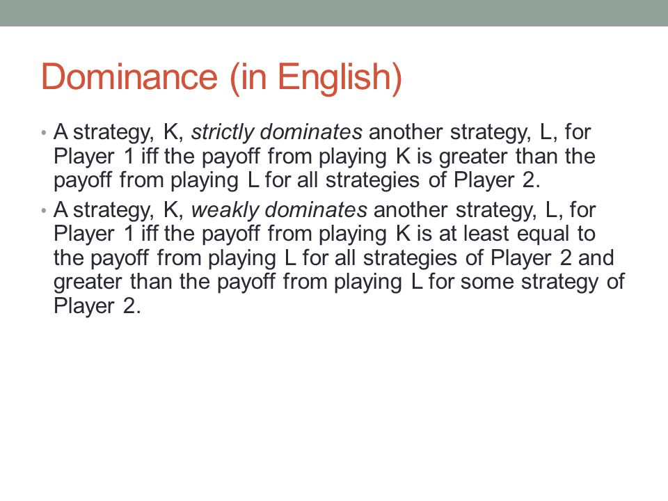 Dominance (in English) A strategy, K, strictly dominates another strategy, L, for Player 1 iff the payoff from playing K is greater than the payoff from playing L for all strategies of Player 2.