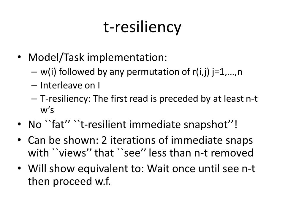 t-resiliency Model/Task implementation: – w(i) followed by any permutation of r(i,j) j=1,…,n – Interleave on I – T-resiliency: The first read is preceded by at least n-t w's No ``fat'' ``t-resilient immediate snapshot''.