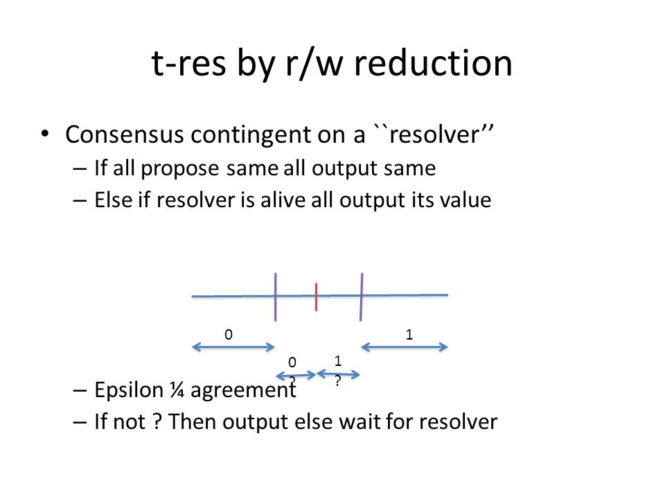 t-res by r/w reduction Consensus contingent on a ``resolver'' – If all propose same all output same – Else if resolver is alive all output its value – Epsilon ¼ agreement – If not .