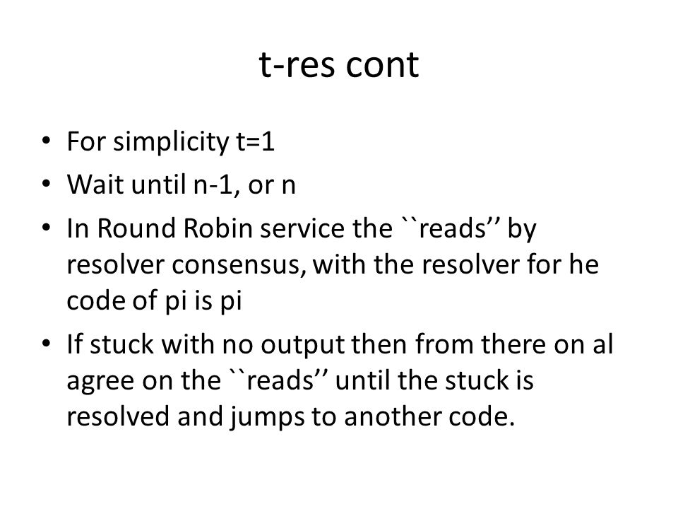 t-res cont For simplicity t=1 Wait until n-1, or n In Round Robin service the ``reads'' by resolver consensus, with the resolver for he code of pi is pi If stuck with no output then from there on al agree on the ``reads'' until the stuck is resolved and jumps to another code.