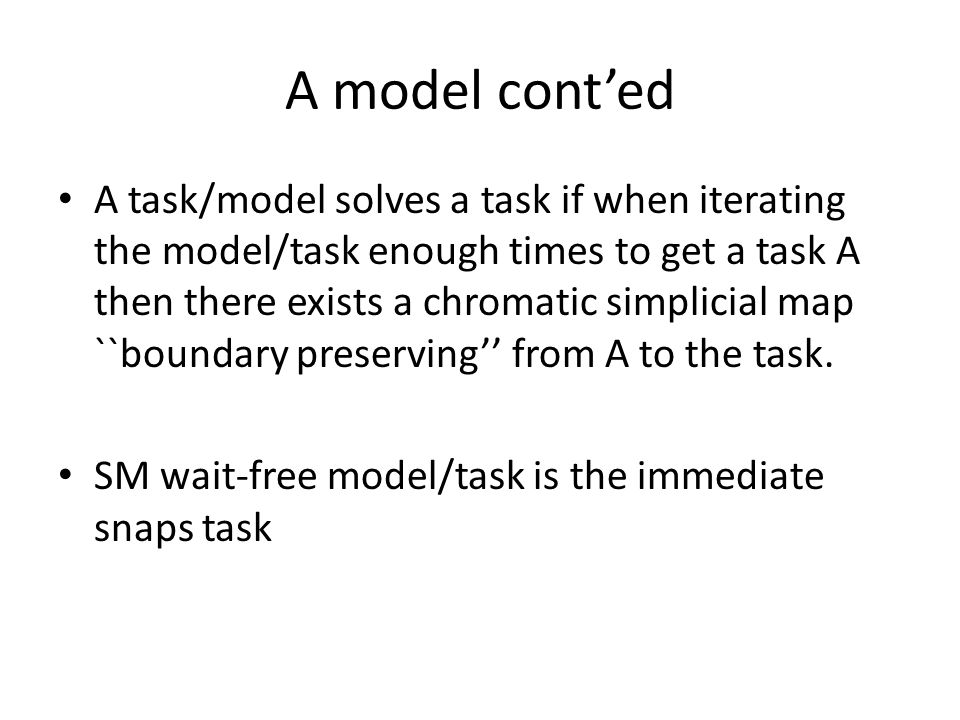 A model cont'ed A task/model solves a task if when iterating the model/task enough times to get a task A then there exists a chromatic simplicial map ``boundary preserving'' from A to the task.