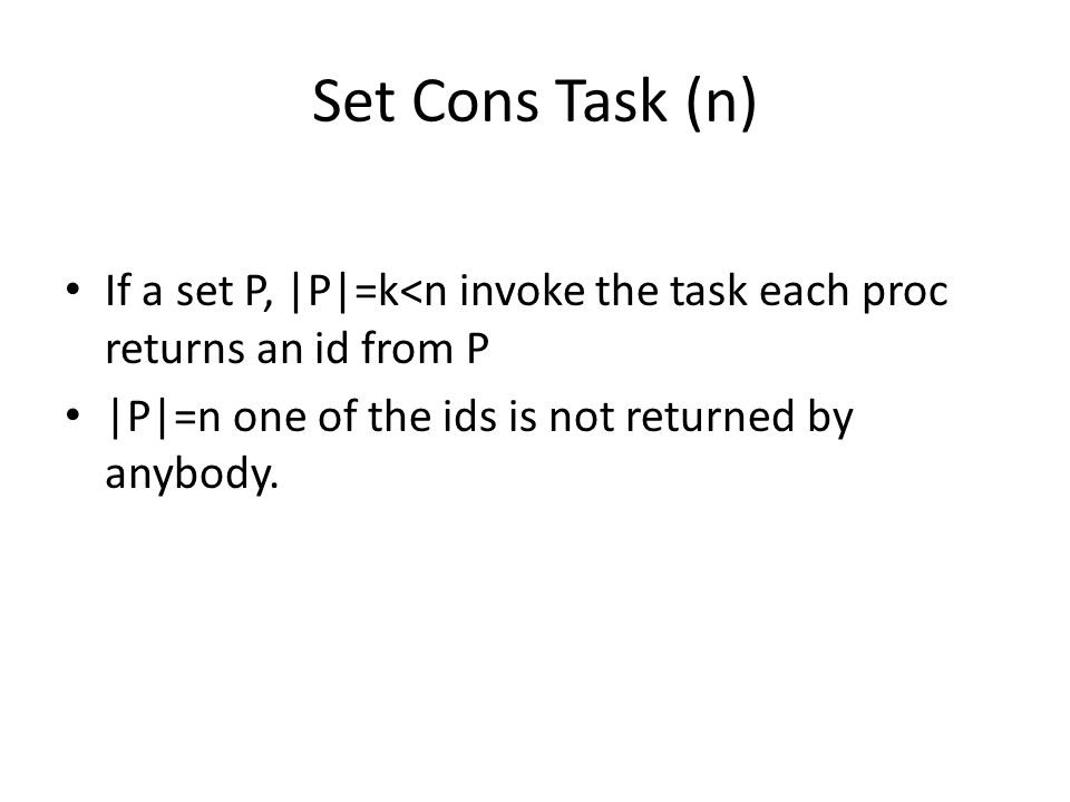 Set Cons Task (n) If a set P, |P|=k<n invoke the task each proc returns an id from P |P|=n one of the ids is not returned by anybody.