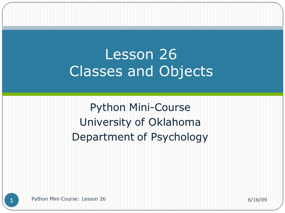 Python Mini-Course University of Oklahoma Department of Psychology Lesson 26 Classes and Objects 6/16/09 Python Mini-Course: Lesson 26 1